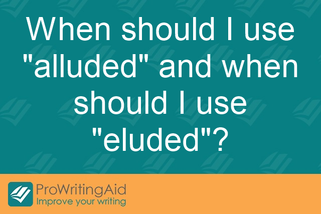 When should I use 'alluded' and when should I use 'eluded'?