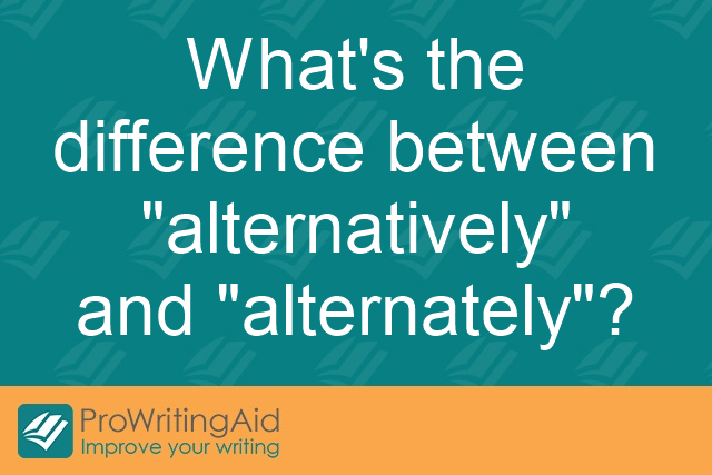 "What's the difference between ""alternatively"" and ""alternately""?"