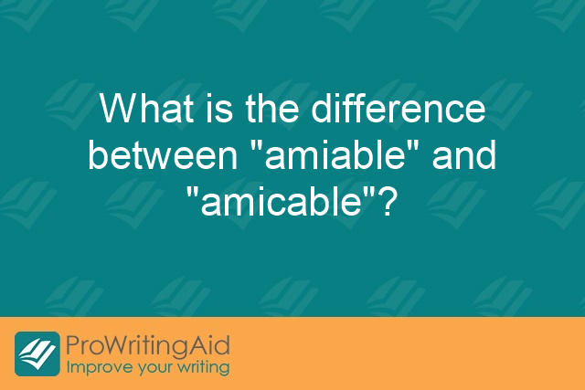 "What is the difference between ""amiable"" and ""amicable""?"