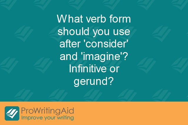 "What verb form should you use after ""consider"" and ""imagine""? Infinitive or gerund?"