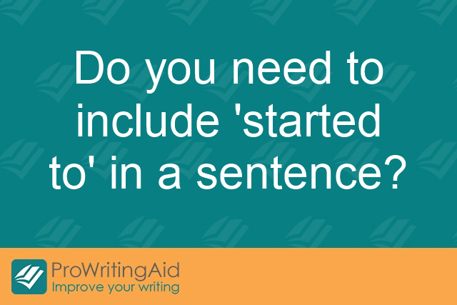 "Do you need to include ""started to"" in a sentence?"