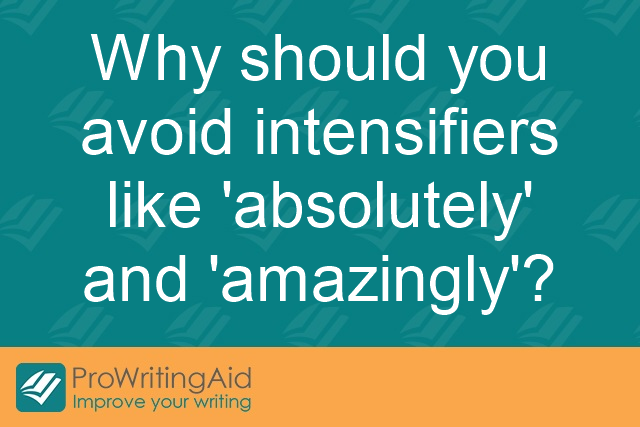 Why should you avoid intensifiers like 'absolutely' and 'amazingly'?