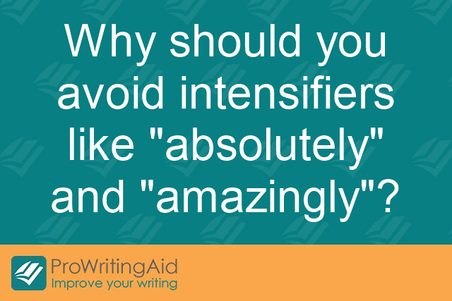 "Why should you avoid intensifiers like ""absolutely"" and ""amazingly""?"