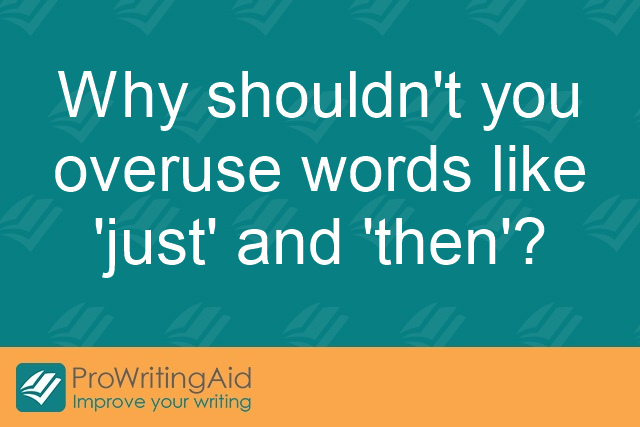 "Why shouldn't you overuse words like ""just"" and ""then""?"