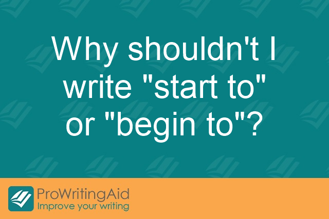 "Why shouldn't I write ""start to"" or ""begin to""?"