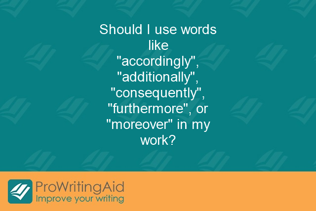 "Should I use words like ""accordingly"", ""additionally"", ""consequently"", ""furthermore"", or ""moreover"" in my work?"