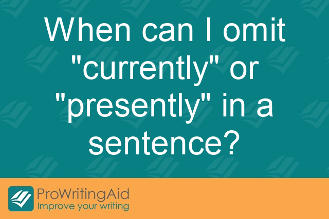"When can I omit ""currently"" or ""presently"" in a sentence?"