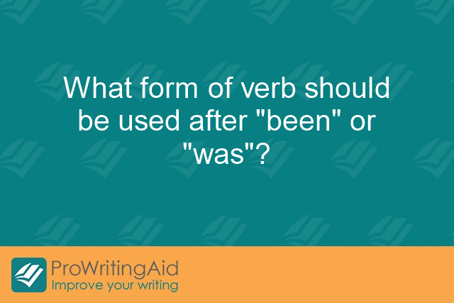 "What form of verb should be used after ""been"" or ""was""?"