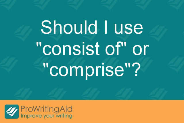 "Should I use ""consist of"" or ""comprise""?"