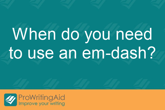When do you need to use an em-dash?