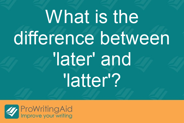 What is the difference between 'later' and 'latter'?