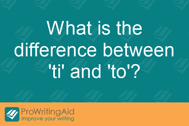 What is the difference between 'ti' and 'to'?