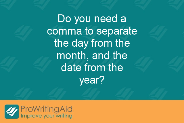Do you need a comma to separate the day from the month, and the date from the year?